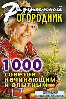 Разумный огородник: 1000 советов начинающим и опытным