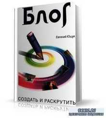 Евгений Ющук - Блог. Создать и раскрутить.