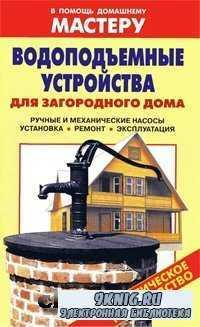 Водоподъемные устройства для загородного дома. Ручные и механические насосы. Установка. Ремонт. Эксплуатация.