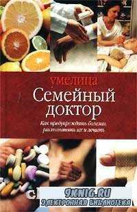 Семейный доктор. Как предупреждать болезни, распознавать их и лечить.