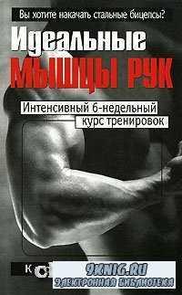 Идеальные мышцы рук. Интенсивный 6-недельный курс тренировок.