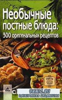 Необычные постные блюда: 300 оригинальных рецептов.