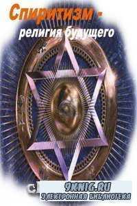 Спиритизм - религия будущего.