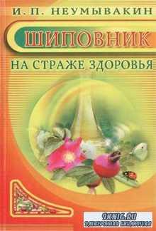 И.П. Неумывакин - Шиповник. На страже здоровья