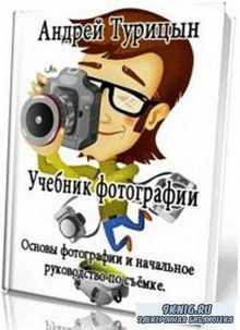 Андрей Турицын - Учебник фотографии. Основы фотографии и начальное руководство по съёмке
