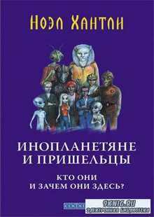 Ноэл Хантли - Инопланетяне и пришельцы. Кто они и зачем они здесь?
