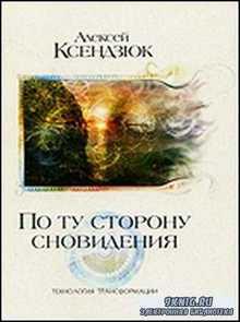Алексей Ксендзюк - По ту сторону сновидения. Технология трансформации