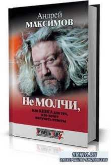Андрей Максимов - Не молчи, или Книга для тех, кто хочет получать ответы
