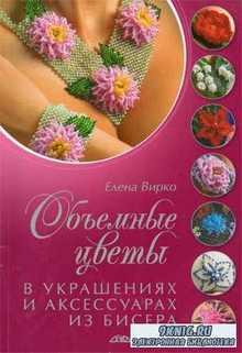Елена Вирко - Объемные цветы в украшениях и аксессуарах из бисера