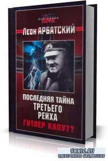 Л. Арбатский - Последняя тайна Третьего Рейха. Гитлер капут?
