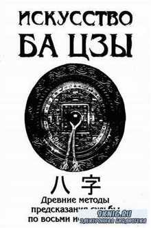 Искусство БА ЦЗЫ. Древние методы предсказания судьбы по восьми иероглифам