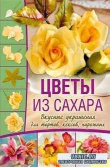 Цветы из сахара. Вкусные украшения