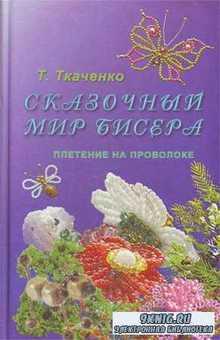 Т.Б. Ткаченко - Сказочный мир бисера. Плетение на проволоке