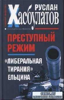 Хасбулатов Р.И. - Преступный режим. «Либеральная тирания» Ельцина