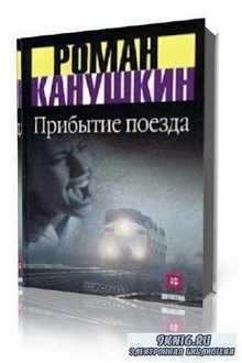 Роман Канушкин - Прибытие поезда (Аудиокнига)