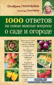 Ганичкин А., Ганичкина О. - 1000 ответов на самые важные вопросы о саде и огороде