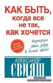 Свияш Александр - Как быть, когда все не так, как хочется
