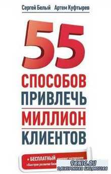 Белый Сергей, Куфтырев Артем - 55 способов привлечь миллион клиентов