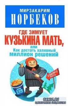 Норбеков Мирзакарим - Где зимует кузькина мать, или Как достать халявный ми ...