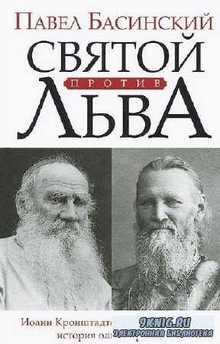 Павел Басинский. Святой против Льва. Иоанн Кронштадтский и Лев Толстой. Ист ...