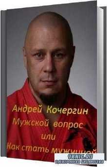 Андрей Кочергин - Мужской вопрос или Как стать мужчиной (Аудиокнига)