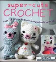 Super-Cute Crochet: Over 35 Adorable Animals and Friends to Make