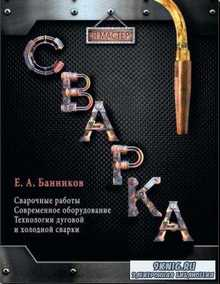 Евгений Банников - Сварка: Сварочные работы. Современное оборудование. Технология дуговой и холодной сварки (2014)