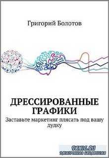 Григорий Болотов - Дрессированные графики. Заставьте маркетинг плясать под вашу дудку