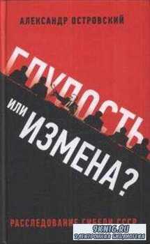 Островский А. В. - Глупость или измена? Расследование гибели СССР (2011)