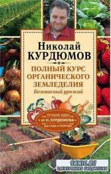 Николай Курдюмов - Полный курс органического земледелия. Безопасный урожай (2016)