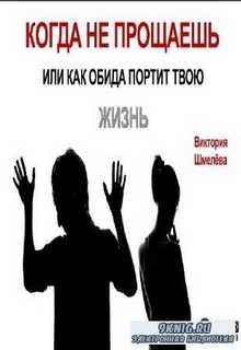 Виктория Шмелёва - Когда не прощаешь или как обида портит твою жизнь