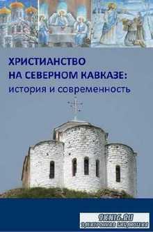 Коллектив - Христианство на Северном Кавказе: история и современность