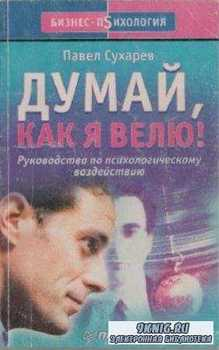 Сухарев П.Л. - Думай, как я велю! (2002)