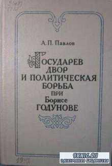 Павлов А.П. - Государев двор и политическая борьба при Борисе Годунове (1584-1605 гг.) (1992)