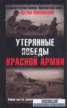 Артем Ивановский - Утерянные победы Красной Армии. Война могла закончиться  ...