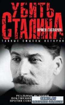 Армен Гаспарян - Убить Сталина. Реальные истории покушений и заговоров прот ...