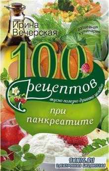 Ирина Вечерская - 100 рецептов при панкреатите. Вкусно, полезно, душевно, целебно (2017)