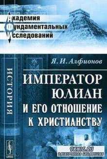 Алфионов Я.И. - Император Юлиан и его отношение к христианству (2012)