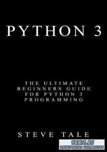 Tale S. - Python 3: The Ultimate Beginners Guide for Python 3 Programming (2017)