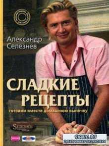 Селезнев А. - Сладкие рецепты. Готовим вместе домашнюю выпечку (2008)