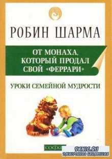 Шарма Робин - Уроки семейной мудрости от монаха, который продал свой «Феррари». Воспитай лидера в своем ребенке (2005)