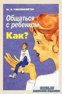 Гиппенрейтер Ю. Б. - Общаться с ребенком. Как? + Продолжаем общаться с ребенком. Так? (2003, 2008)