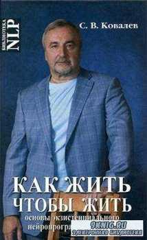 Ковалев С. - Как жить, чтобы жить, или Основы экзистенциального нейропрограммирования (2013)