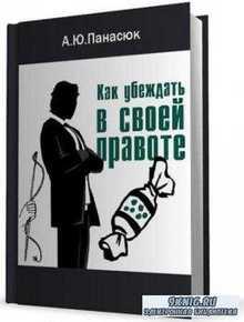 Панасюк А.Ю. - Как убеждать в своей правоте. Современные психотехнологии убеждающего воздействия (2002)