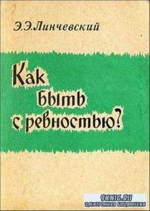 Линчевский Э.Э. - Как быть с ревностью (1978)