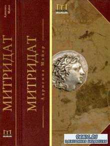 Адриенна Мэйор - Митридат. Отважный воин, блестящий стратег, зловещий отравитель. 120-63 гг. до нашей эры (2015)