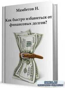 Мамбетов Н. - Как быстро избавиться от финансовых долгов? (2012)