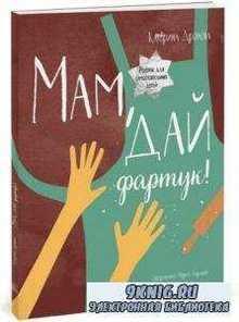 Катерина Дронова - Мам, дай фартук! Рецепты для самостоятельных детей (2016)