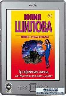 Шилова Юлия - Трофейная жена, или Мужчины приходят и уходят