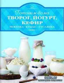 Ирина Веремей - Готовим дома творог, йогурт, кефир, ряженку (2017)